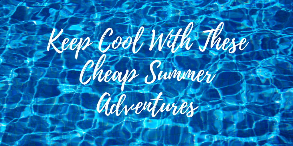 Keep Cool With These Cheap Summer Adventures